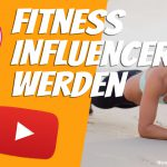 Fitness Influencer werden YouTube Instagram
